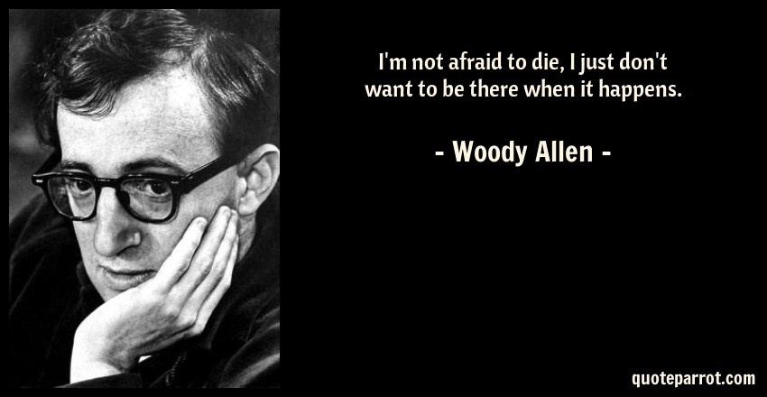 Woody Allen Quote: I'm not afraid to die, I just don't want to be there when it happens.