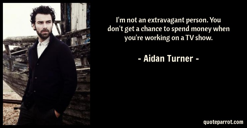 Aidan Turner Quote: I'm not an extravagant person. You don't get a chance to spend money when you're working on a TV show.