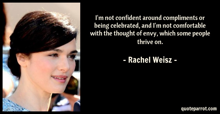 Rachel Weisz Quote: I'm not confident around compliments or being celebrated, and I'm not comfortable with the thought of envy, which some people thrive on.