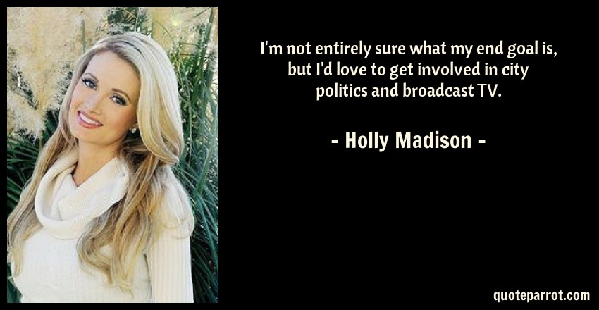 Holly Madison Quote: I'm not entirely sure what my end goal is, but I'd love to get involved in city politics and broadcast TV.