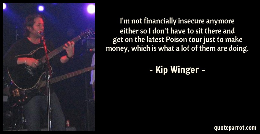 Kip Winger Quote: I'm not financially insecure anymore either so I don't have to sit there and get on the latest Poison tour just to make money, which is what a lot of them are doing.