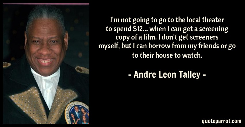 Andre Leon Talley Quote: I'm not going to go to the local theater to spend $12... when I can get a screening copy of a film. I don't get screeners myself, but I can borrow from my friends or go to their house to watch.