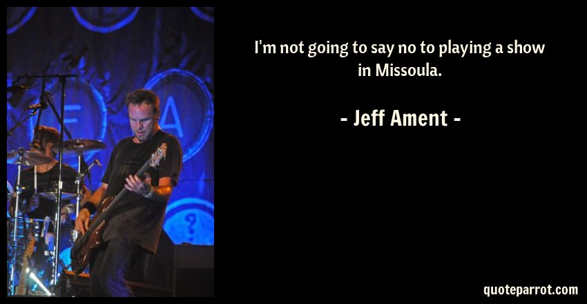 Jeff Ament Quote: I'm not going to say no to playing a show in Missoula.