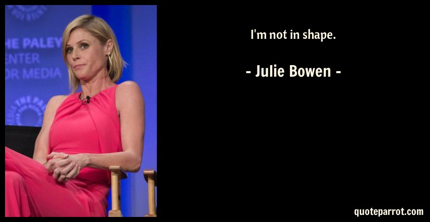 Julie Bowen Quote: I'm not in shape.