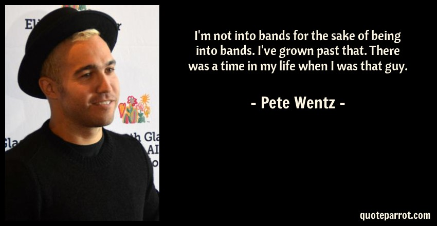 Pete Wentz Quote: I'm not into bands for the sake of being into bands. I've grown past that. There was a time in my life when I was that guy.