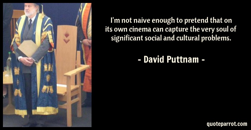 David Puttnam Quote: I'm not naive enough to pretend that on its own cinema can capture the very soul of significant social and cultural problems.