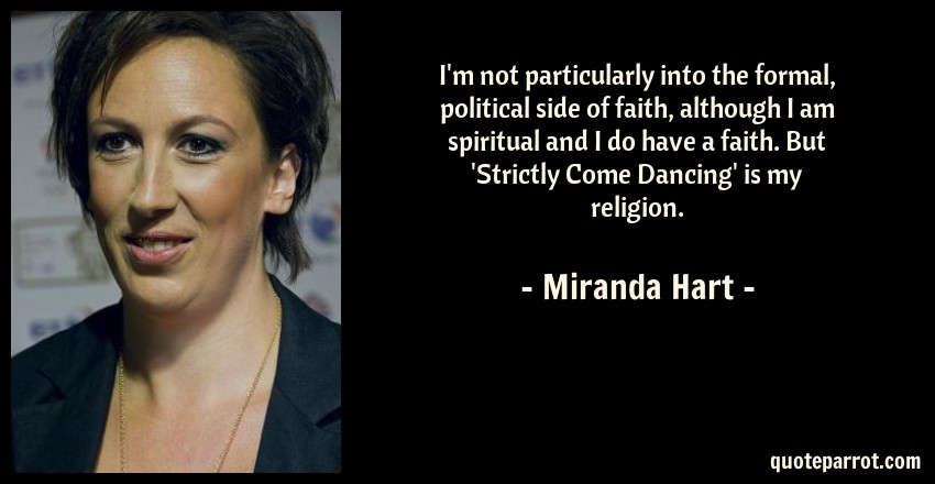 Miranda Hart Quote: I'm not particularly into the formal, political side of faith, although I am spiritual and I do have a faith. But 'Strictly Come Dancing' is my religion.