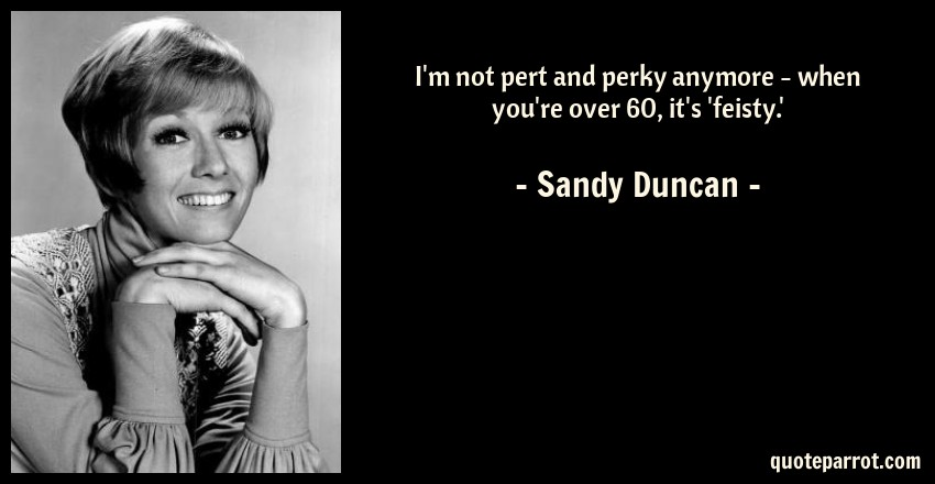 Sandy Duncan Quote: I'm not pert and perky anymore - when you're over 60, it's 'feisty.'