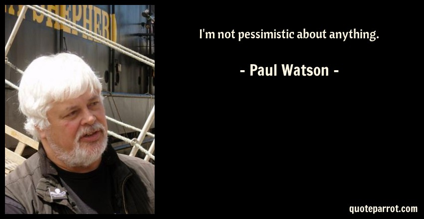 Paul Watson Quote: I'm not pessimistic about anything.