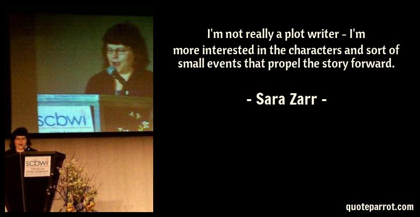 Sara Zarr Quote: I'm not really a plot writer - I'm more interested in the characters and sort of small events that propel the story forward.