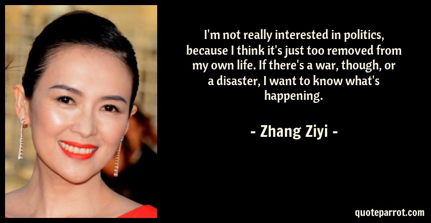 Zhang Ziyi Quote: I'm not really interested in politics, because I think it's just too removed from my own life. If there's a war, though, or a disaster, I want to know what's happening.