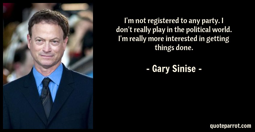 Gary Sinise Quote: I'm not registered to any party. I don't really play in the political world. I'm really more interested in getting things done.