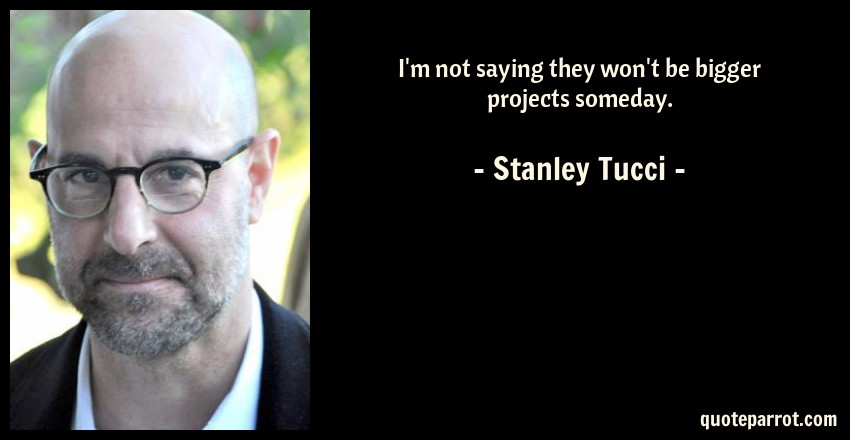 Stanley Tucci Quote: I'm not saying they won't be bigger projects someday.