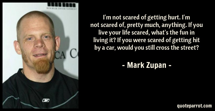 Mark Zupan Quote: I'm not scared of getting hurt. I'm not scared of, pretty much, anything. If you live your life scared, what's the fun in living it? If you were scared of getting hit by a car, would you still cross the street?