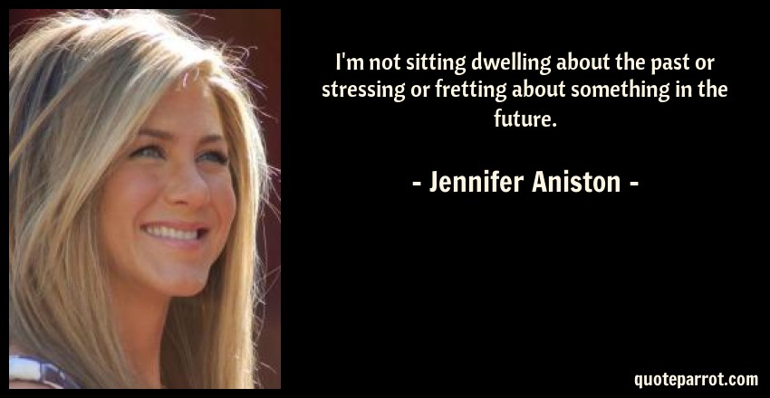 Jennifer Aniston Quote: I'm not sitting dwelling about the past or stressing or fretting about something in the future.