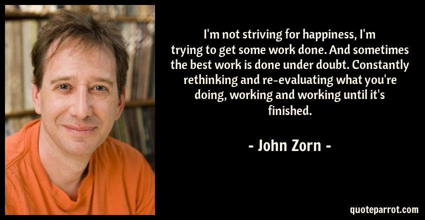John Zorn Quote: I'm not striving for happiness, I'm trying to get some work done. And sometimes the best work is done under doubt. Constantly rethinking and re-evaluating what you're doing, working and working until it's finished.