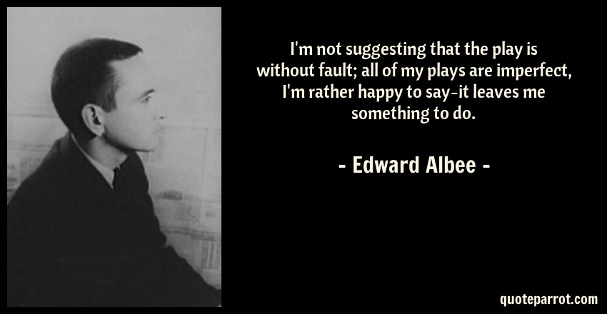 Edward Albee Quote: I'm not suggesting that the play is without fault; all of my plays are imperfect, I'm rather happy to say-it leaves me something to do.
