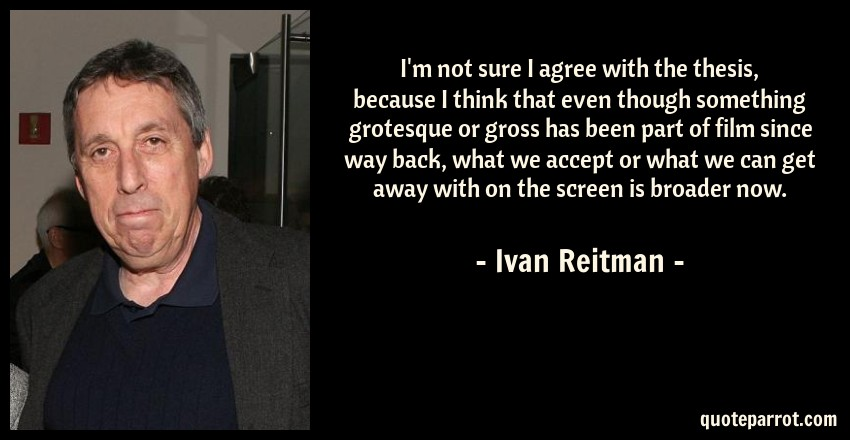 Ivan Reitman Quote: I'm not sure I agree with the thesis, because I think that even though something grotesque or gross has been part of film since way back, what we accept or what we can get away with on the screen is broader now.