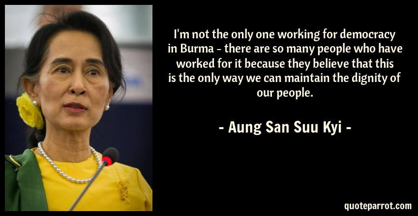 Aung San Suu Kyi Quote: I'm not the only one working for democracy in Burma - there are so many people who have worked for it because they believe that this is the only way we can maintain the dignity of our people.