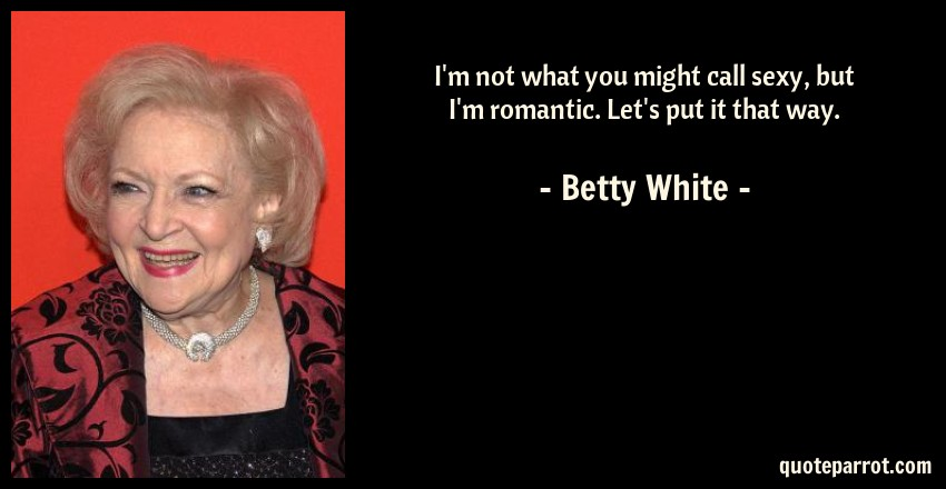 Betty White Quote: I'm not what you might call sexy, but I'm romantic. Let's put it that way.