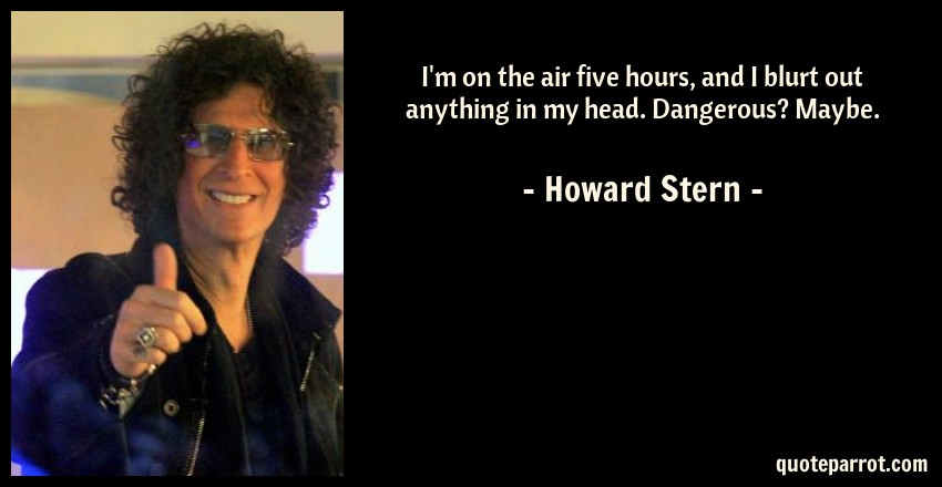 Howard Stern Quote: I'm on the air five hours, and I blurt out anything in my head. Dangerous? Maybe.