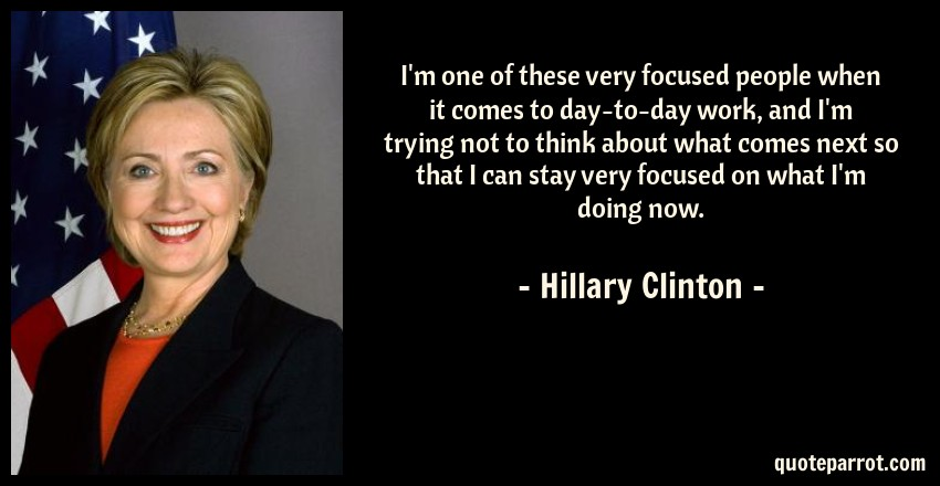 Hillary Clinton Quote: I'm one of these very focused people when it comes to day-to-day work, and I'm trying not to think about what comes next so that I can stay very focused on what I'm doing now.