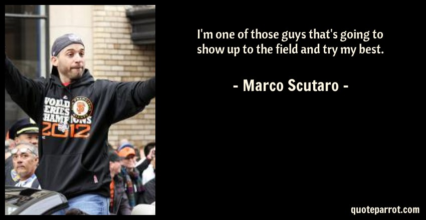 Marco Scutaro Quote: I'm one of those guys that's going to show up to the field and try my best.