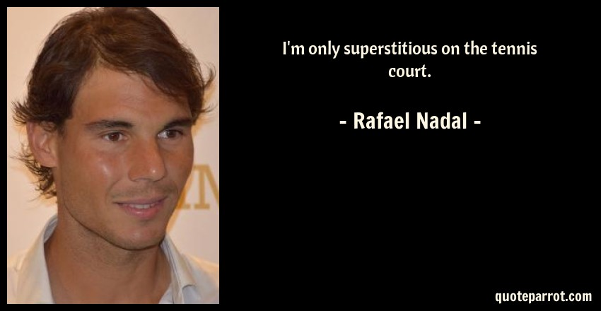 Rafael Nadal Quote: I'm only superstitious on the tennis court.