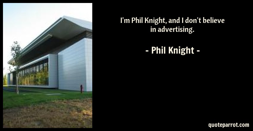Phil Knight Quote: I'm Phil Knight, and I don't believe in advertising.