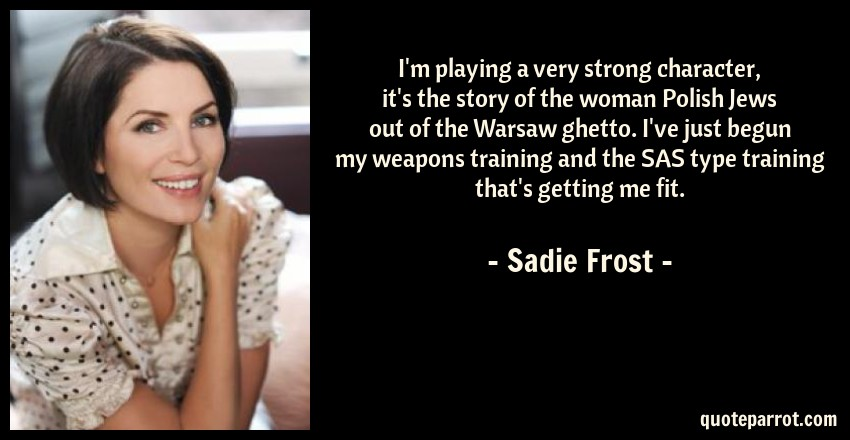 Sadie Frost Quote: I'm playing a very strong character, it's the story of the woman Polish Jews out of the Warsaw ghetto. I've just begun my weapons training and the SAS type training that's getting me fit.