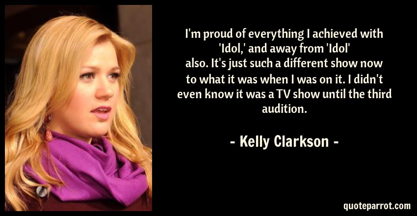 Kelly Clarkson Quote: I'm proud of everything I achieved with 'Idol,' and away from 'Idol' also. It's just such a different show now to what it was when I was on it. I didn't even know it was a TV show until the third audition.