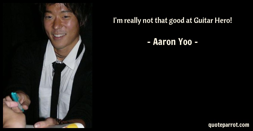 Aaron Yoo Quote: I'm really not that good at Guitar Hero!