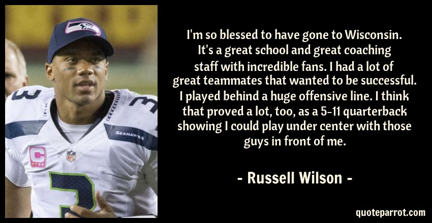 Russell Wilson Quote: I'm so blessed to have gone to Wisconsin. It's a great school and great coaching staff with incredible fans. I had a lot of great teammates that wanted to be successful. I played behind a huge offensive line. I think that proved a lot, too, as a 5-11 quarterback showing I could play under center with those guys in front of me.