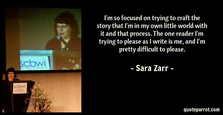 Sara Zarr Quote: I'm so focused on trying to craft the story that I'm in my own little world with it and that process. The one reader I'm trying to please as I write is me, and I'm pretty difficult to please.