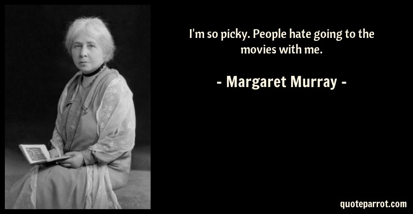 Margaret Murray Quote: I'm so picky. People hate going to the movies with me.