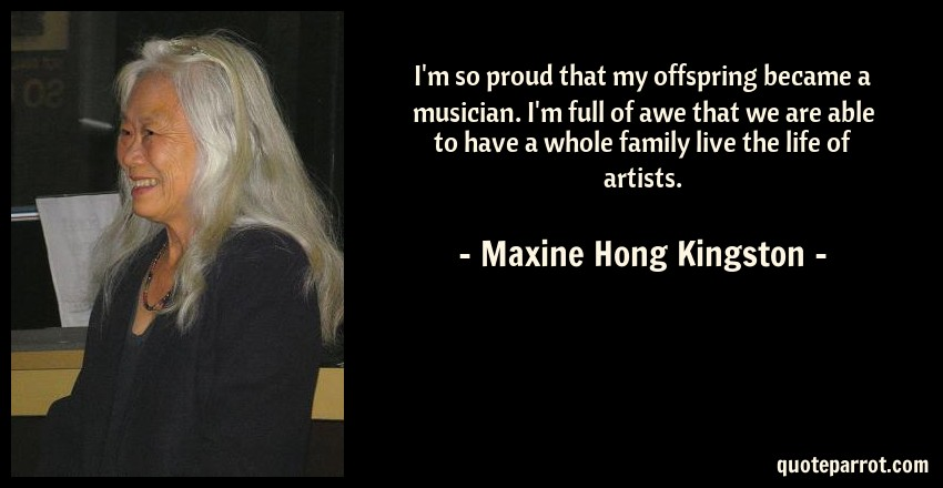 Maxine Hong Kingston Quote: I'm so proud that my offspring became a musician. I'm full of awe that we are able to have a whole family live the life of artists.