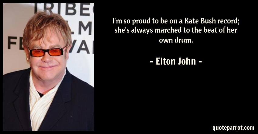 Elton John Quote: I'm so proud to be on a Kate Bush record; she's always marched to the beat of her own drum.