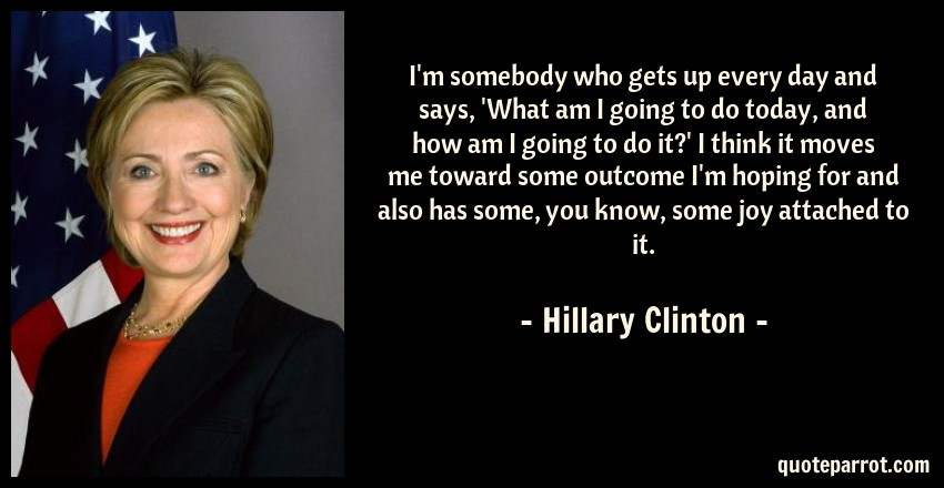 Hillary Clinton Quote: I'm somebody who gets up every day and says, 'What am I going to do today, and how am I going to do it?' I think it moves me toward some outcome I'm hoping for and also has some, you know, some joy attached to it.