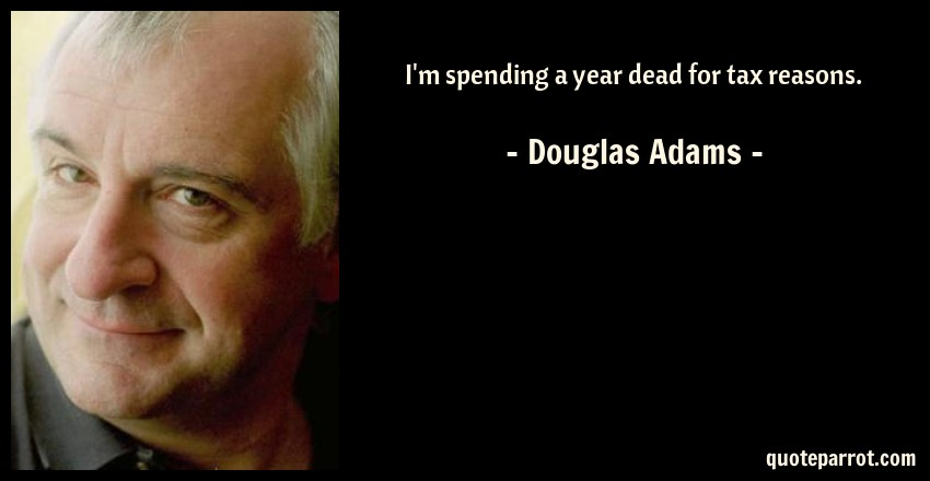 Douglas Adams Quote: I'm spending a year dead for tax reasons.
