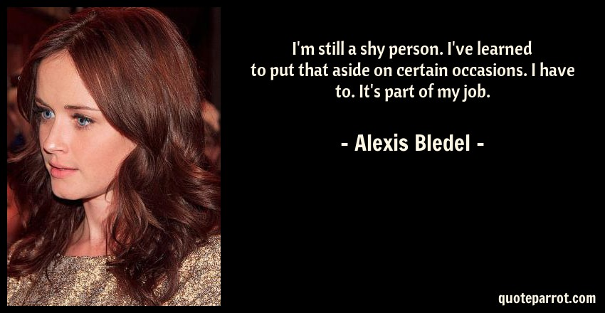 Alexis Bledel Quote: I'm still a shy person. I've learned to put that aside on certain occasions. I have to. It's part of my job.