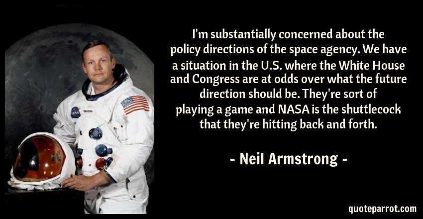 Neil Armstrong Quote: I'm substantially concerned about the policy directions of the space agency. We have a situation in the U.S. where the White House and Congress are at odds over what the future direction should be. They're sort of playing a game and NASA is the shuttlecock that they're hitting back and forth.
