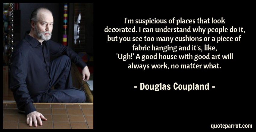 Douglas Coupland Quote: I'm suspicious of places that look decorated. I can understand why people do it, but you see too many cushions or a piece of fabric hanging and it's, like, 'Ugh!' A good house with good art will always work, no matter what.