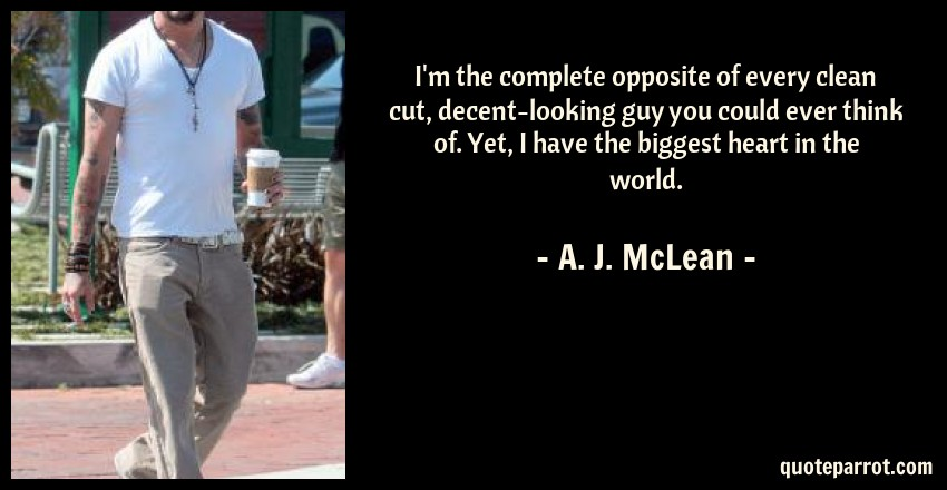 A. J. McLean Quote: I'm the complete opposite of every clean cut, decent-looking guy you could ever think of. Yet, I have the biggest heart in the world.