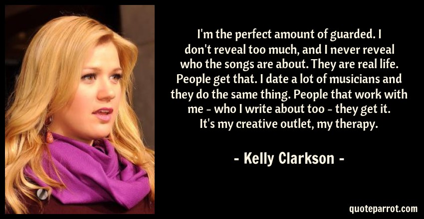 Kelly Clarkson Quote: I'm the perfect amount of guarded. I don't reveal too much, and I never reveal who the songs are about. They are real life. People get that. I date a lot of musicians and they do the same thing. People that work with me - who I write about too - they get it. It's my creative outlet, my therapy.