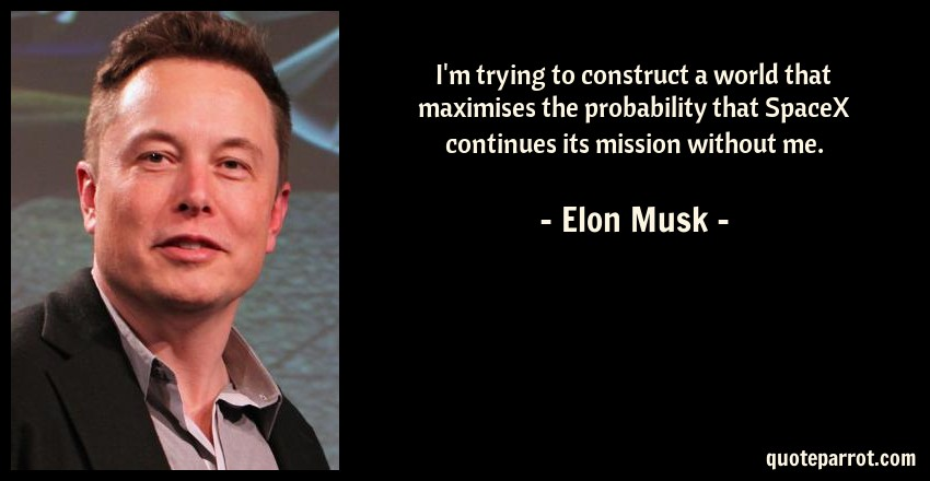 Elon Musk Quote: I'm trying to construct a world that maximises the probability that SpaceX continues its mission without me.