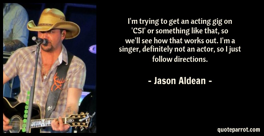 Jason Aldean Quote: I'm trying to get an acting gig on 'CSI' or something like that, so we'll see how that works out. I'm a singer, definitely not an actor, so I just follow directions.