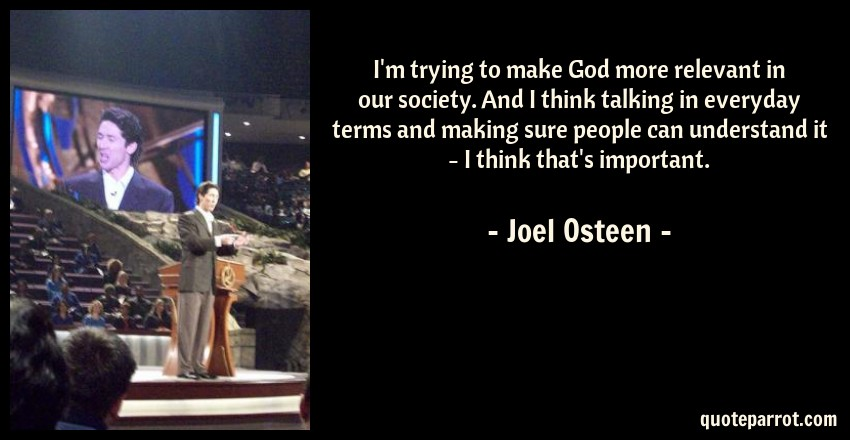 Joel Osteen Quote: I'm trying to make God more relevant in our society. And I think talking in everyday terms and making sure people can understand it - I think that's important.