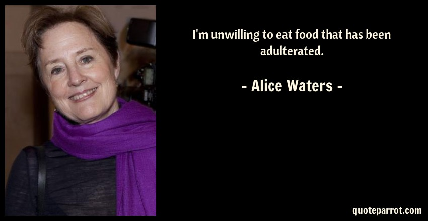 Alice Waters Quote: I'm unwilling to eat food that has been adulterated.
