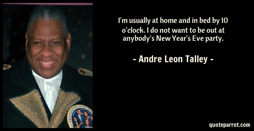 Andre Leon Talley Quote: I'm usually at home and in bed by 10 o'clock. I do not want to be out at anybody's New Year's Eve party.