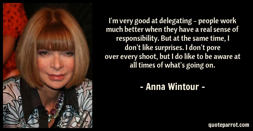 Anna Wintour Quote: I'm very good at delegating - people work much better when they have a real sense of responsibility. But at the same time, I don't like surprises. I don't pore over every shoot, but I do like to be aware at all times of what's going on.
